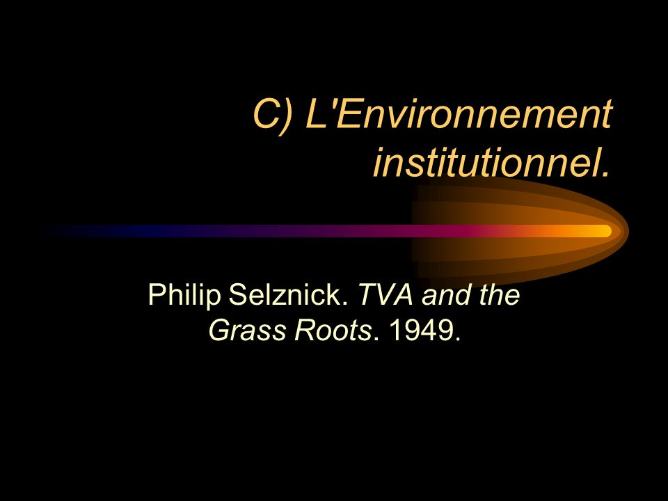 C) L Environnement institutionnel. Philip Selznick. TVA and the Grass Roots. 1949.