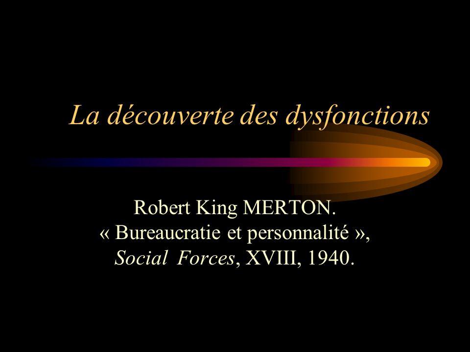La découverte des dysfonctions Robert King MERTON. « Bureaucratie et personnalité », Social Forces, XVIII, 1940.
