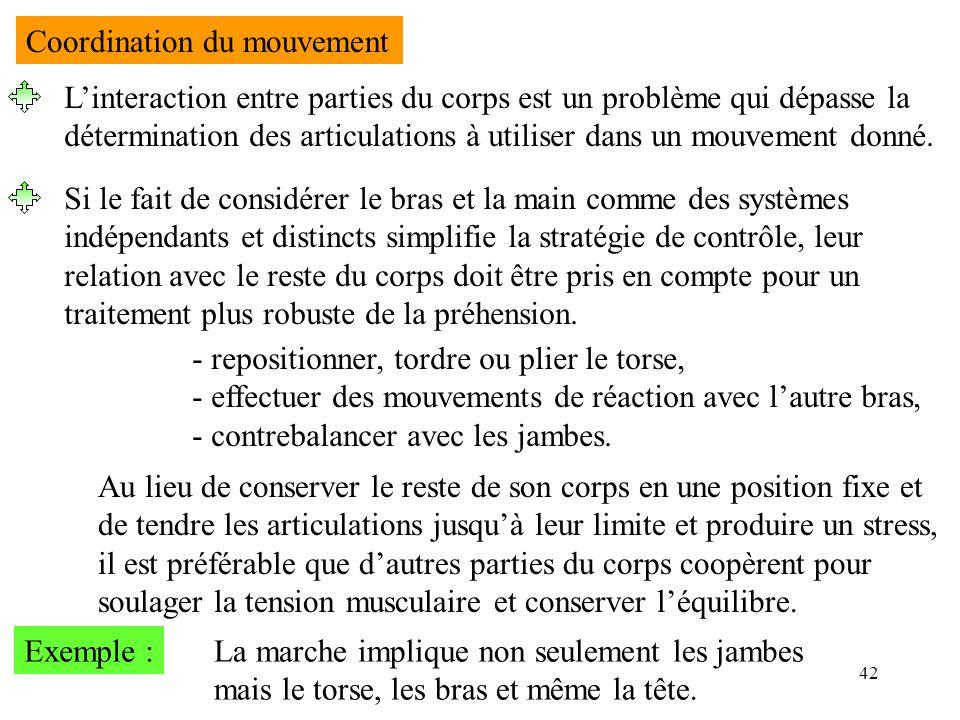 42 Coordination du mouvement Linteraction entre parties du corps est un problème qui dépasse la détermination des articulations à utiliser dans un mou
