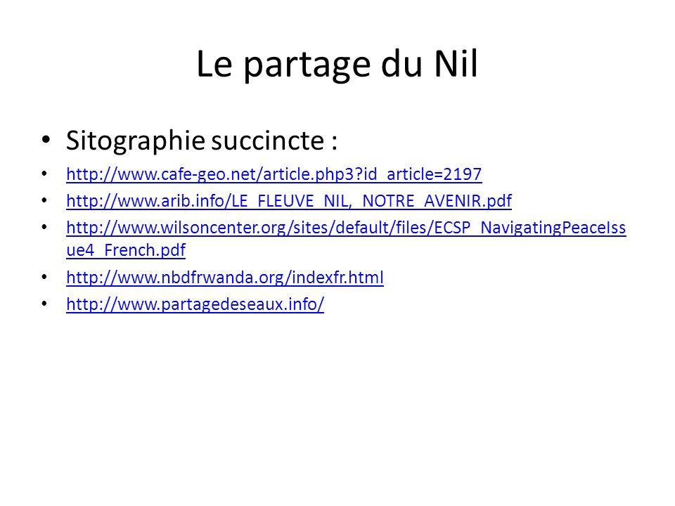 Le partage du Nil Sitographie succincte : http://www.cafe-geo.net/article.php3?id_article=2197 http://www.arib.info/LE_FLEUVE_NIL,_NOTRE_AVENIR.pdf http://www.wilsoncenter.org/sites/default/files/ECSP_NavigatingPeaceIss ue4_French.pdf http://www.wilsoncenter.org/sites/default/files/ECSP_NavigatingPeaceIss ue4_French.pdf http://www.nbdfrwanda.org/indexfr.html http://www.partagedeseaux.info/