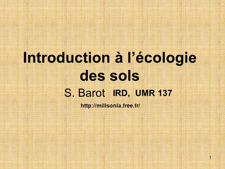 1 Introduction à lécologie des sols IRD, UMR 137 S. Barot http://millsonia.free.fr/