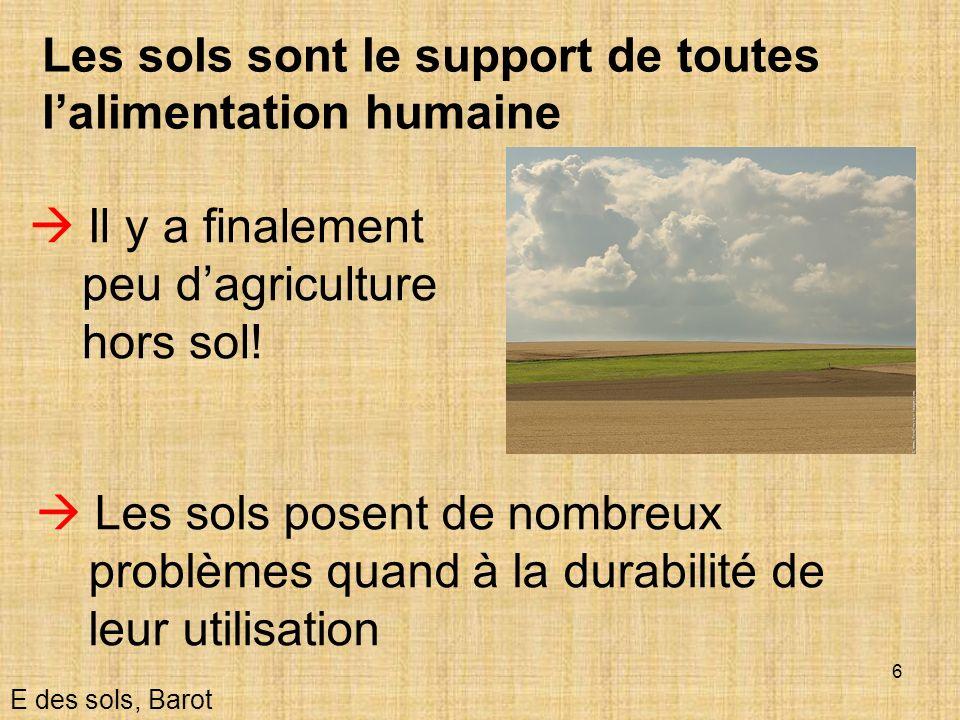 6 Les sols sont le support de toutes lalimentation humaine Il y a finalement peu dagriculture hors sol! E des sols, Barot Les sols posent de nombreux
