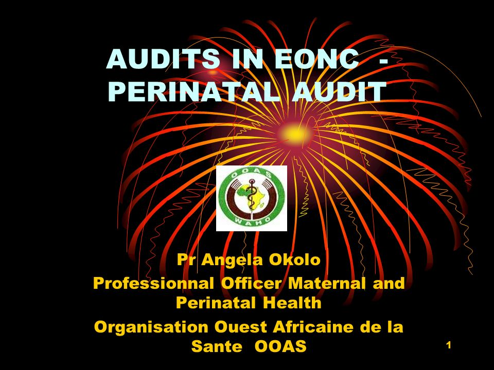 1 AUDITS IN EONC - PERINATAL AUDIT Pr Angela Okolo Professionnal Officer Maternal and Perinatal Health Organisation Ouest Africaine de la Sante OOAS