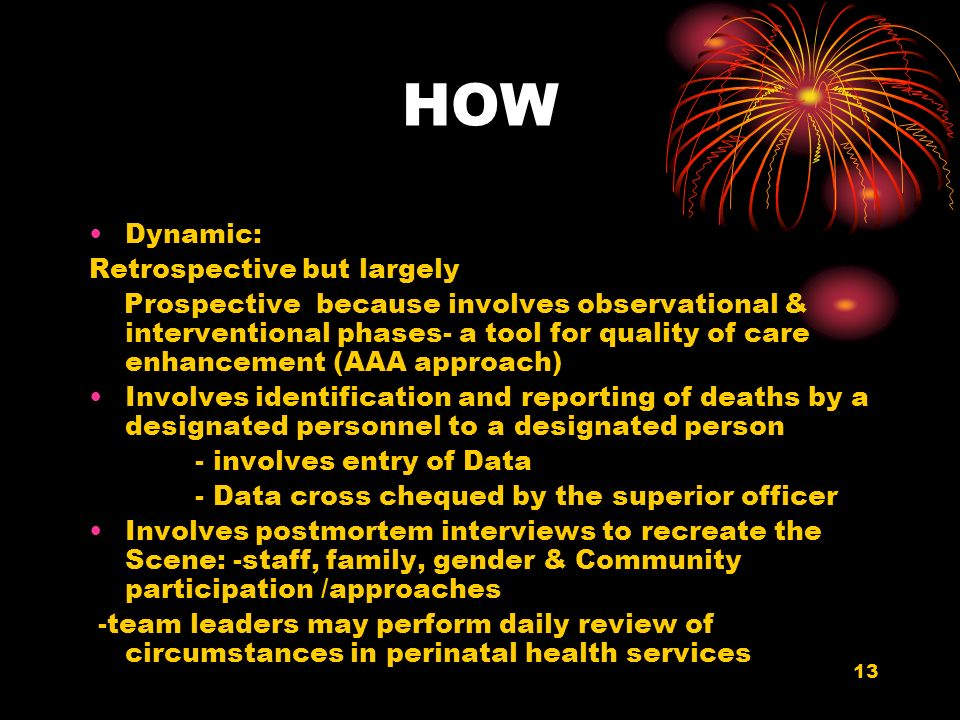 13 HOW Dynamic: Retrospective but largely Prospective because involves observational & interventional phases- a tool for quality of care enhancement (AAA approach) Involves identification and reporting of deaths by a designated personnel to a designated person - involves entry of Data - Data cross chequed by the superior officer Involves postmortem interviews to recreate the Scene: -staff, family, gender & Community participation /approaches -team leaders may perform daily review of circumstances in perinatal health services