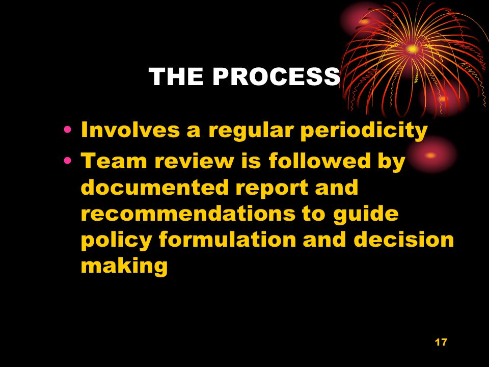 17 THE PROCESS Involves a regular periodicity Team review is followed by documented report and recommendations to guide policy formulation and decision making