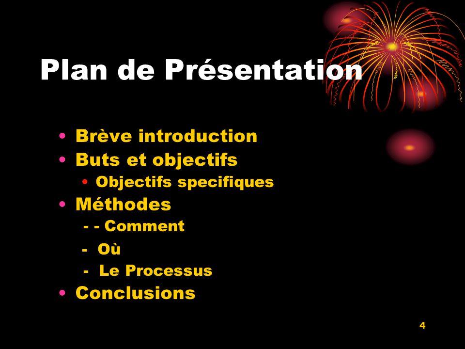 4 Plan de Présentation Brève introduction Buts et objectifs Objectifs specifiques Méthodes - - Comment - Où - Le Processus Conclusions