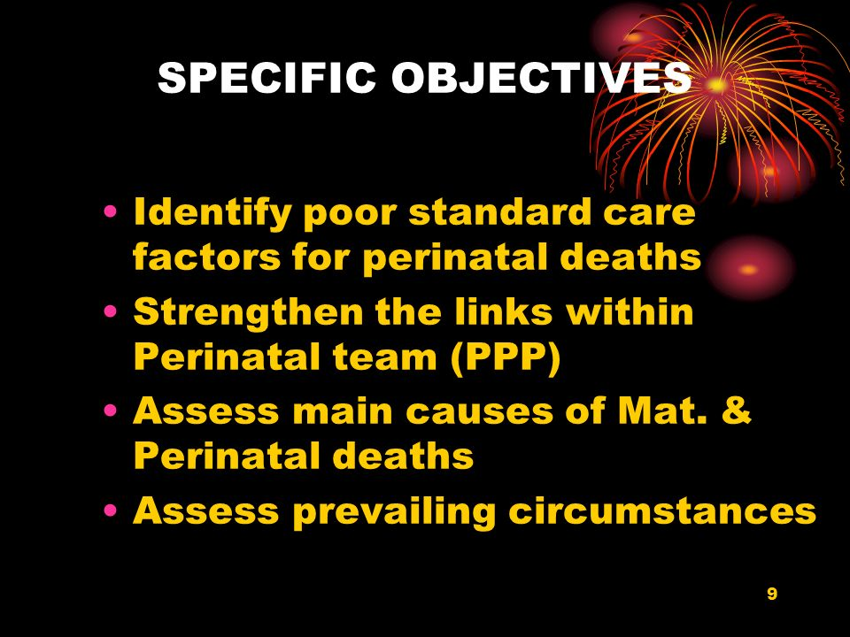 9 SPECIFIC OBJECTIVES Identify poor standard care factors for perinatal deaths Strengthen the links within Perinatal team (PPP) Assess main causes of Mat.