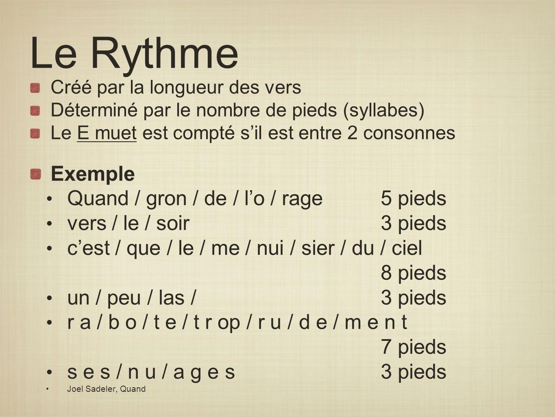 Le Rythme Créé par la longueur des vers Déterminé par le nombre de pieds (syllabes) Le E muet est compté sil est entre 2 consonnes Exemple Quand / gro