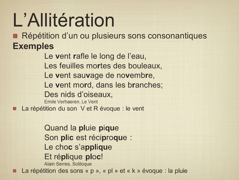 LAllitération Répétition dun ou plusieurs sons consonantiques Exemples Le vent rafle le long de leau, Les feuilles mortes des bouleaux, Le vent sauvag