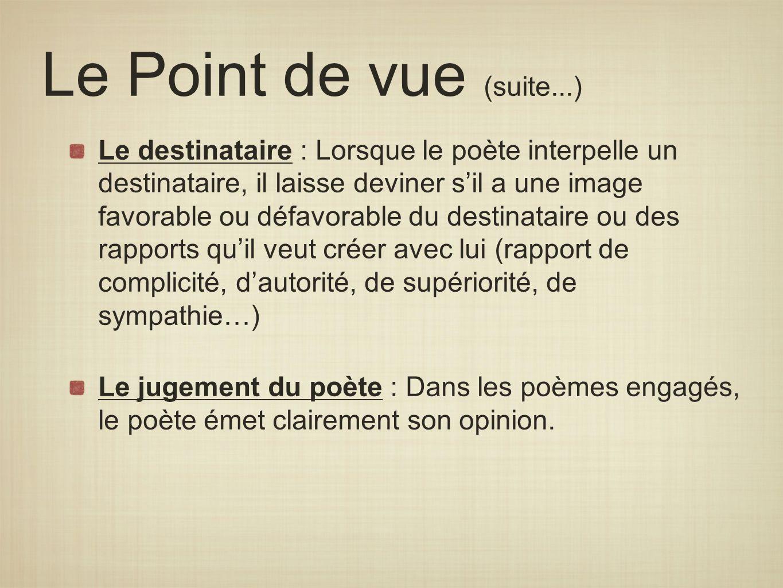 Le Point de vue (suite...) Le destinataire : Lorsque le poète interpelle un destinataire, il laisse deviner sil a une image favorable ou défavorable d