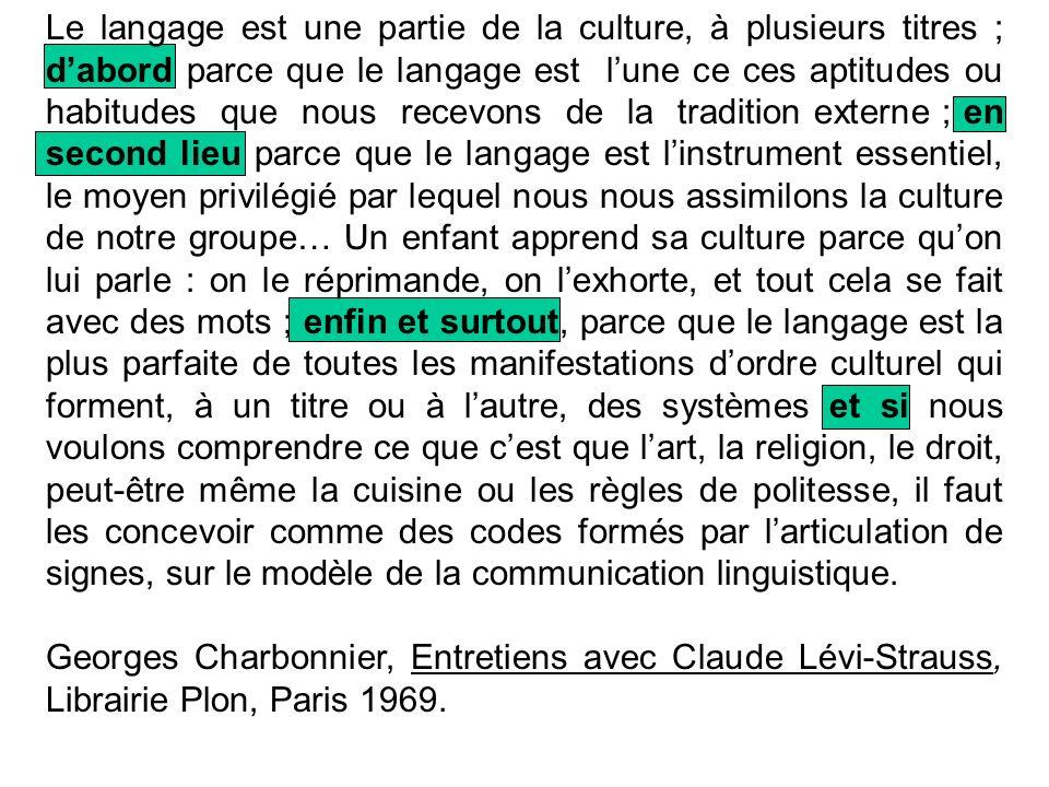 Le langage est une partie de la culture, à plusieurs titres ; dabord parce que le langage est lune ce ces aptitudes ou habitudes que nous recevons de la tradition externe ; en second lieu parce que le langage est linstrument essentiel, le moyen privilégié par lequel nous nous assimilons la culture de notre groupe… Un enfant apprend sa culture parce quon lui parle : on le réprimande, on lexhorte, et tout cela se fait avec des mots ; enfin et surtout, parce que le langage est la plus parfaite de toutes les manifestations dordre culturel qui forment, à un titre ou à lautre, des systèmes et si nous voulons comprendre ce que cest que lart, la religion, le droit, peut-être même la cuisine ou les règles de politesse, il faut les concevoir comme des codes formés par larticulation de signes, sur le modèle de la communication linguistique.