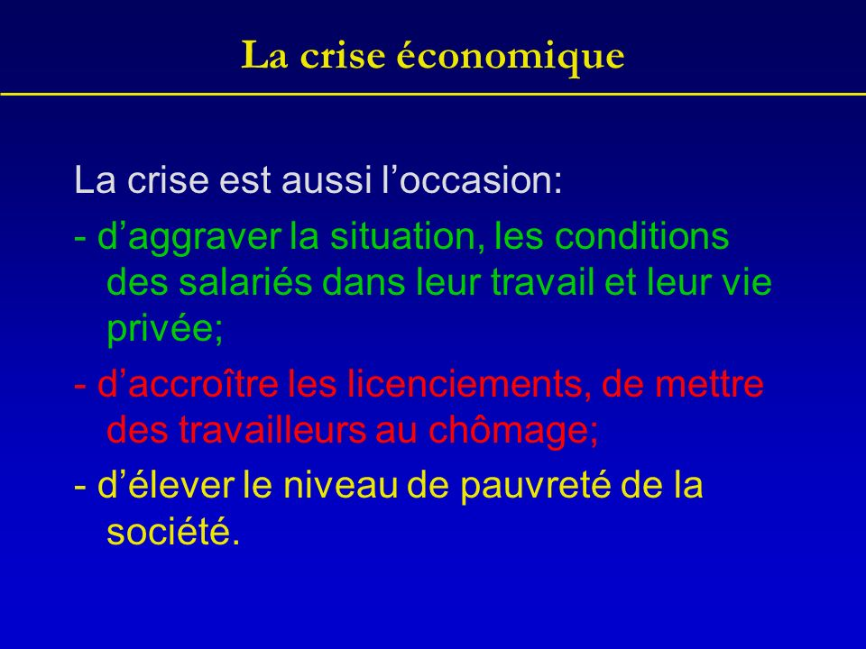 La crise économique La crise est aussi loccasion: - daggraver la situation, les conditions des salariés dans leur travail et leur vie privée; - daccro