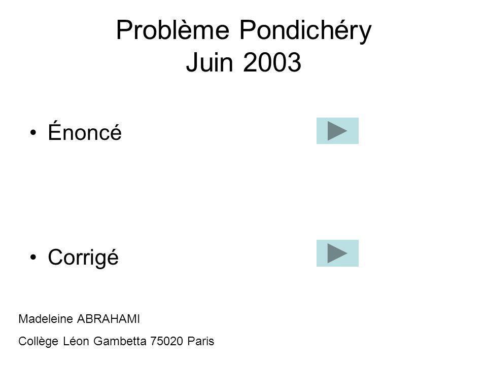 Problème Pondichéry Juin 2003 Énoncé Corrigé Madeleine ABRAHAMI Collège Léon Gambetta 75020 Paris