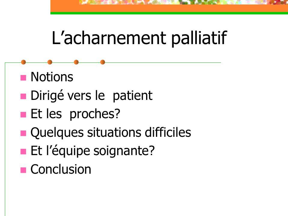 Lacharnement palliatif Notions Dirigé vers le patient Et les proches.