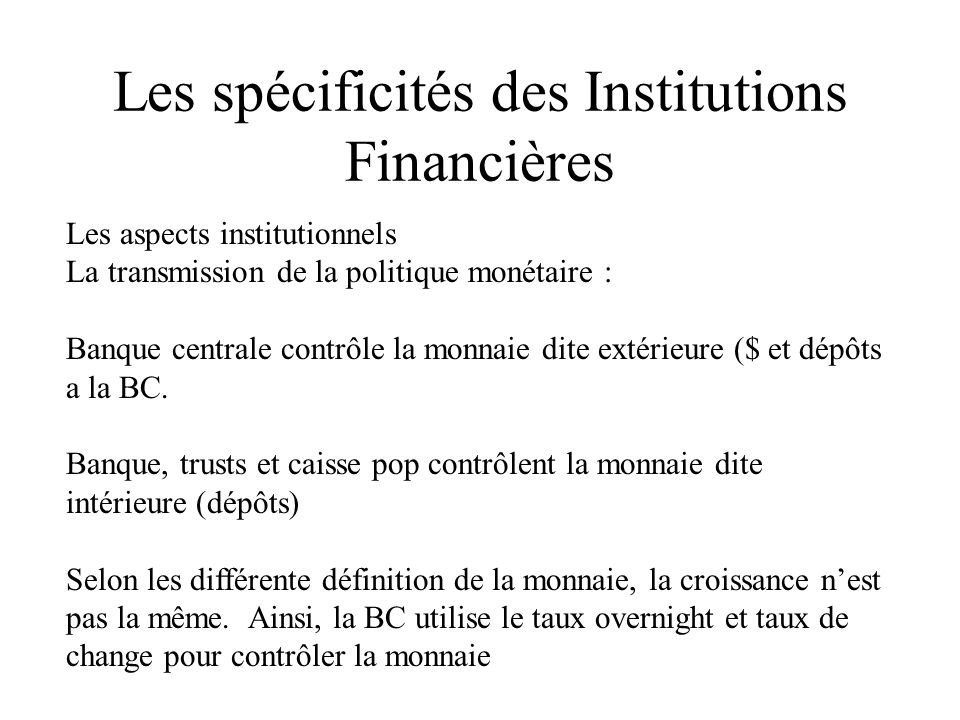 Les spécificités des Institutions Financières Les aspects institutionnels La transmission de la politique monétaire : Banque centrale contrôle la monnaie dite extérieure ($ et dépôts a la BC.