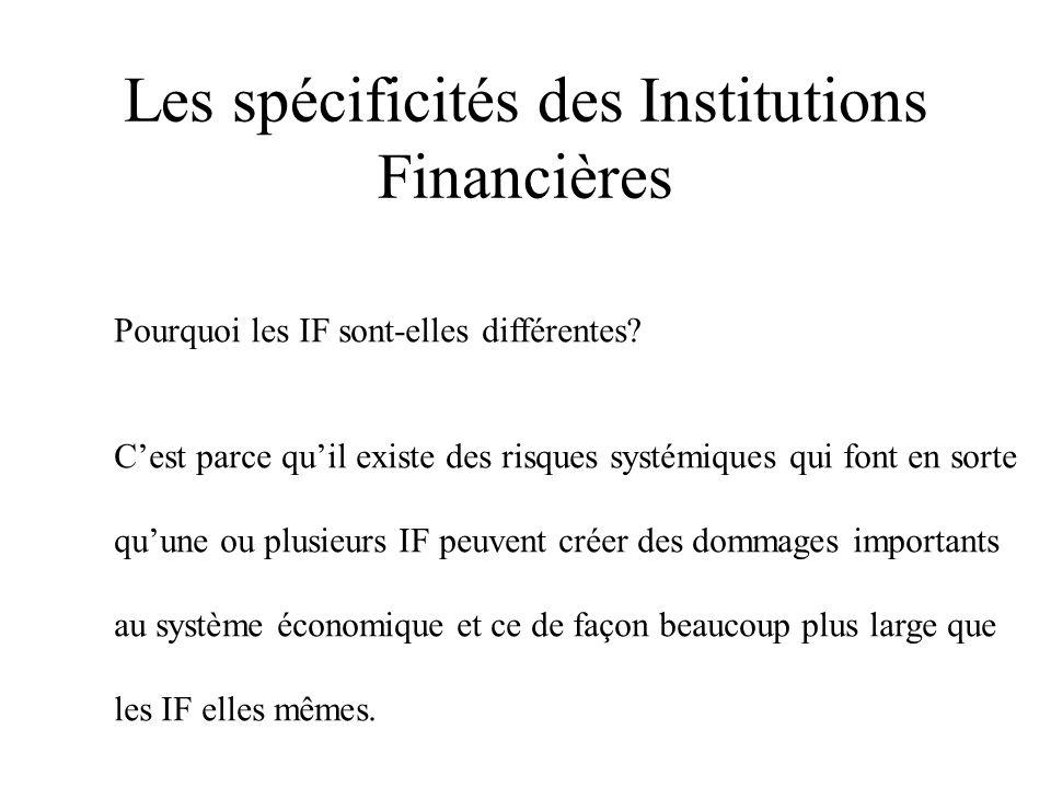 Les spécificités des Institutions Financières Pourquoi les IF sont-elles différentes? Cest parce quil existe des risques systémiques qui font en sorte