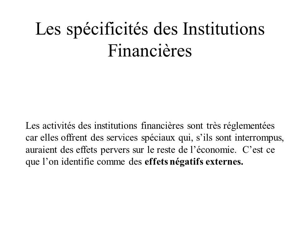 Les spécificités des Institutions Financières Les activités des institutions financières sont très réglementées car elles offrent des services spéciaux qui, sils sont interrompus, auraient des effets pervers sur le reste de léconomie.