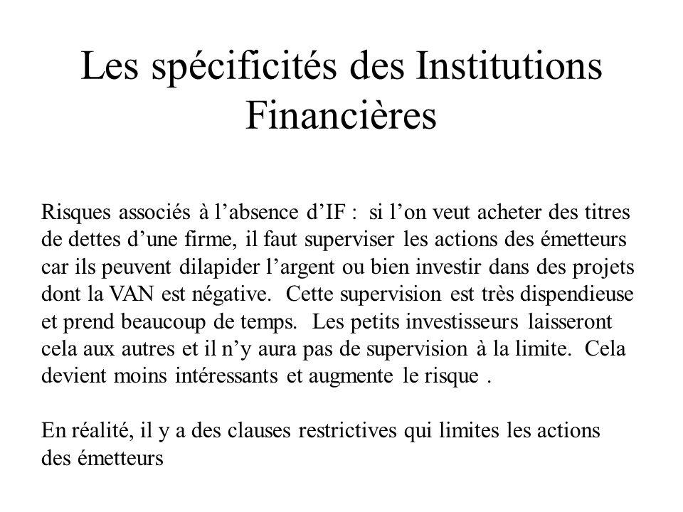 Les spécificités des Institutions Financières Risques associés à labsence dIF : si lon veut acheter des titres de dettes dune firme, il faut superviser les actions des émetteurs car ils peuvent dilapider largent ou bien investir dans des projets dont la VAN est négative.