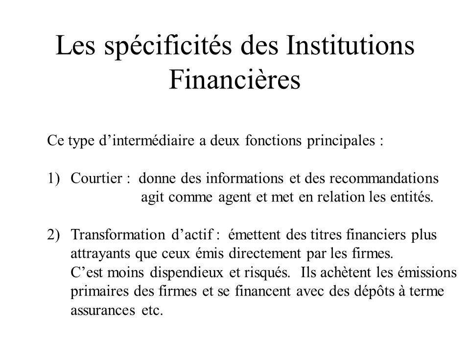 Les spécificités des Institutions Financières Ce type dintermédiaire a deux fonctions principales : 1)Courtier : donne des informations et des recommandations agit comme agent et met en relation les entités.