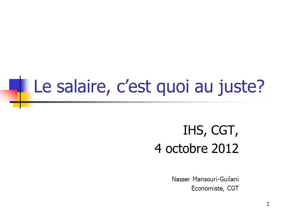 1 Le salaire, cest quoi au juste? IHS, CGT, 4 octobre 2012 Nasser Mansouri-Guilani Economiste, CGT