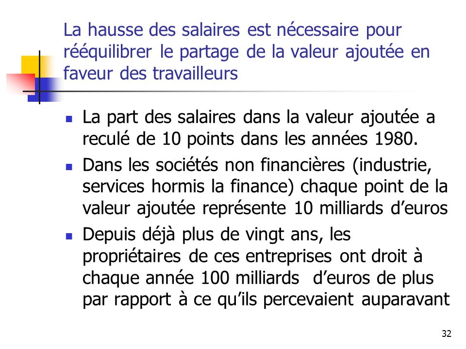 32 La hausse des salaires est nécessaire pour rééquilibrer le partage de la valeur ajoutée en faveur des travailleurs La part des salaires dans la val