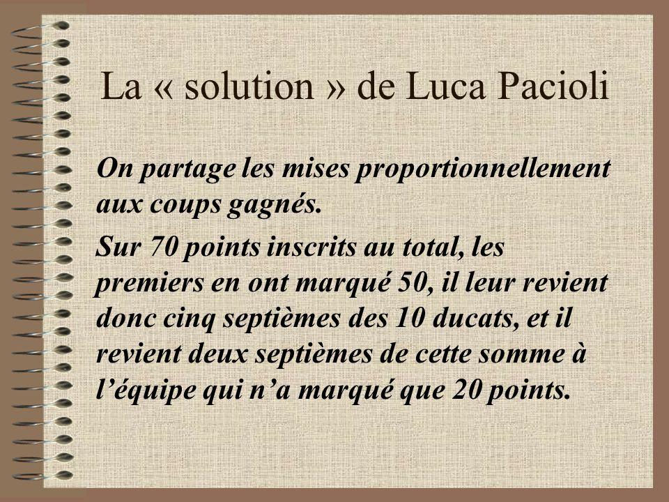 La « solution » de Luca Pacioli On partage les mises proportionnellement aux coups gagnés. Sur 70 points inscrits au total, les premiers en ont marqué