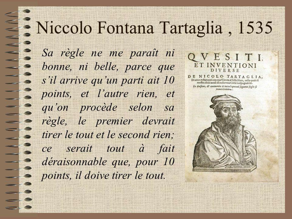 Niccolo Fontana Tartaglia, 1535 Sa règle ne me paraît ni bonne, ni belle, parce que sil arrive quun parti ait 10 points, et lautre rien, et quon procè