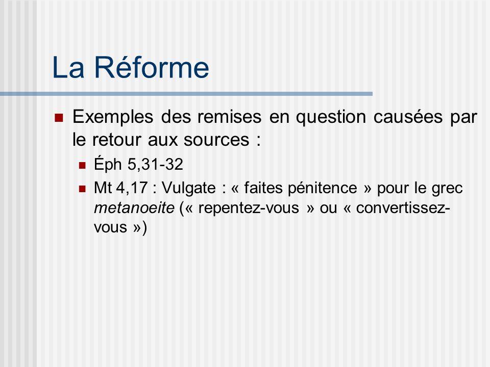 La Réforme Exemples des remises en question causées par le retour aux sources : Éph 5,31-32 Mt 4,17 : Vulgate : « faites pénitence » pour le grec metanoeite (« repentez-vous » ou « convertissez- vous »)