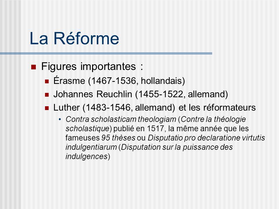 La Réforme Figures importantes : Érasme (1467-1536, hollandais) Johannes Reuchlin (1455-1522, allemand) Luther (1483-1546, allemand) et les réformateurs Contra scholasticam theologiam (Contre la théologie scholastique) publié en 1517, la même année que les fameuses 95 thèses ou Disputatio pro declaratione virtutis indulgentiarum (Disputation sur la puissance des indulgences)