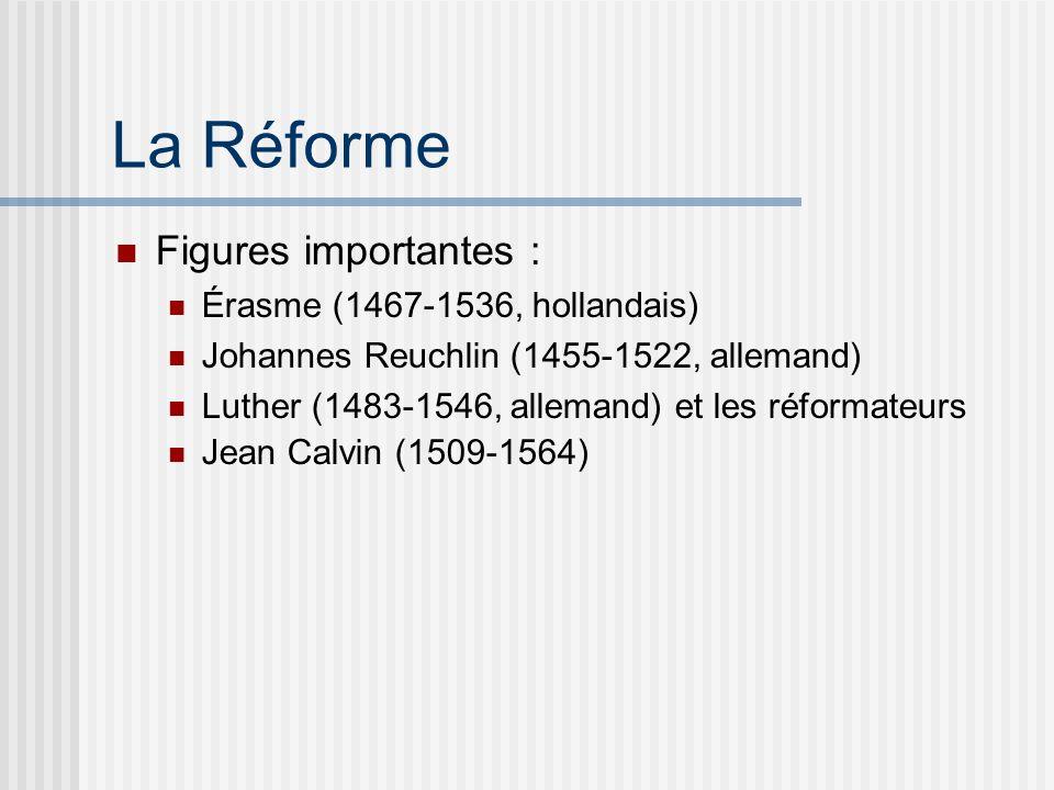 La Réforme Figures importantes : Érasme (1467-1536, hollandais) Johannes Reuchlin (1455-1522, allemand) Luther (1483-1546, allemand) et les réformateurs Jean Calvin (1509-1564)
