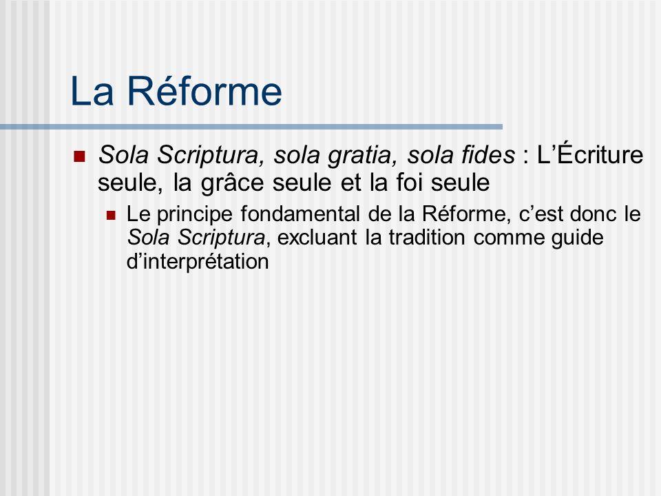La Réforme Sola Scriptura, sola gratia, sola fides : LÉcriture seule, la grâce seule et la foi seule Le principe fondamental de la Réforme, cest donc le Sola Scriptura, excluant la tradition comme guide dinterprétation