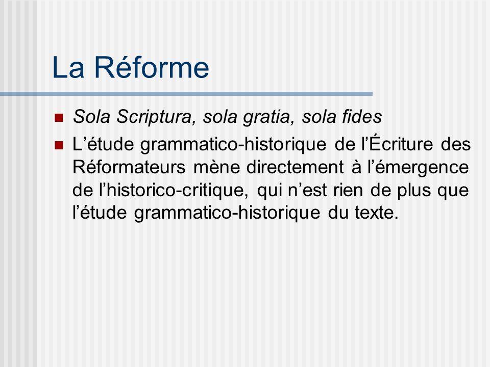 La Réforme Sola Scriptura, sola gratia, sola fides Létude grammatico-historique de lÉcriture des Réformateurs mène directement à lémergence de lhistorico-critique, qui nest rien de plus que létude grammatico-historique du texte.