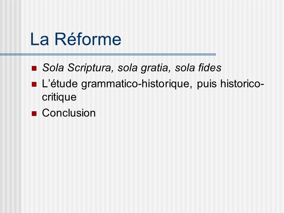 La Réforme Sola Scriptura, sola gratia, sola fides Létude grammatico-historique, puis historico- critique Conclusion