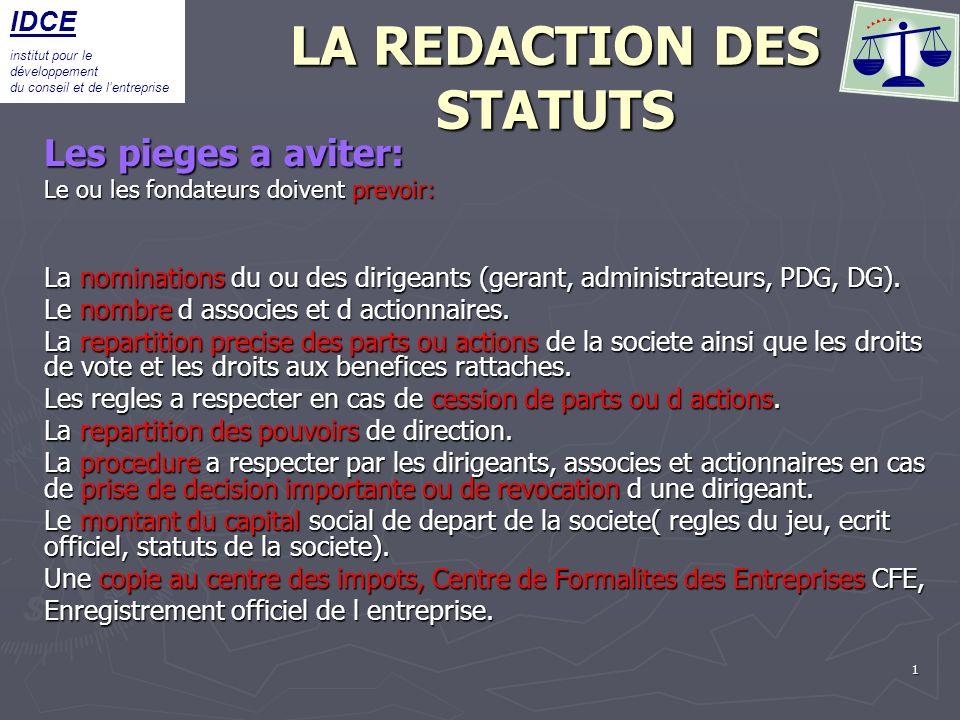 2 LA REDACTION DES STATUTS Les pieges a aviter: Les pieges a aviter: Eviter de nommer les dirigeants par l intermadiaires des statuts en cas de changement, obligation de refaire les statuts, de les reenregistrer et cela vous coutera des frais de reenregistrement.
