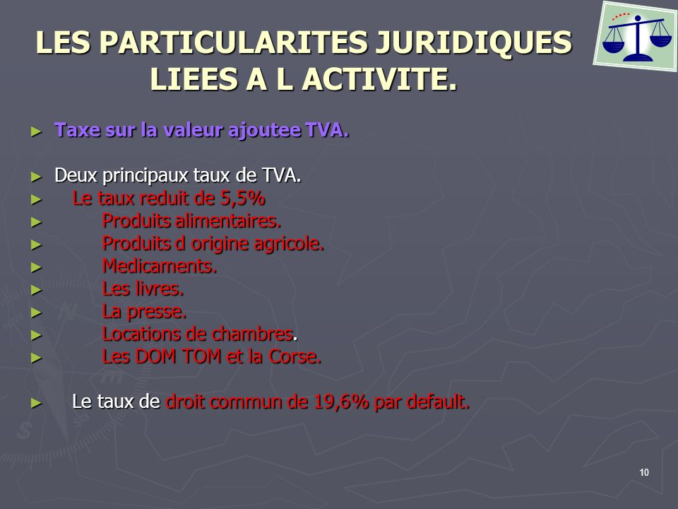 10 LES PARTICULARITES JURIDIQUES LIEES A L ACTIVITE. Taxe sur la valeur ajoutee TVA. Taxe sur la valeur ajoutee TVA. Deux principaux taux de TVA. Deux