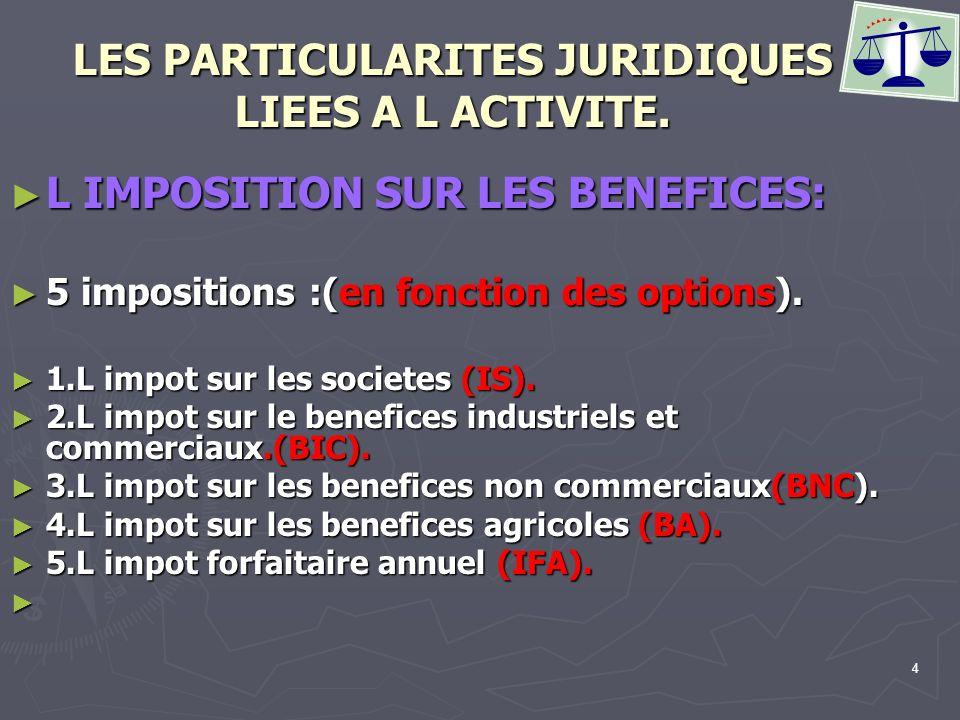 4 LES PARTICULARITES JURIDIQUES LIEES A L ACTIVITE. L IMPOSITION SUR LES BENEFICES: L IMPOSITION SUR LES BENEFICES: 5 impositions :(en fonction des op