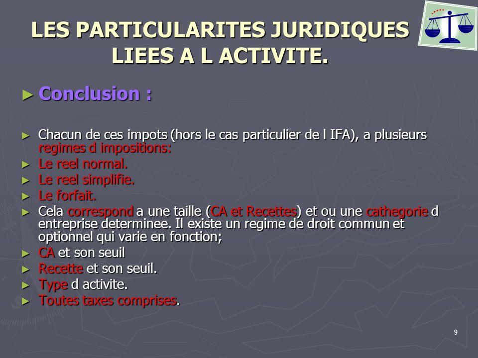 9 LES PARTICULARITES JURIDIQUES LIEES A L ACTIVITE. Conclusion : Conclusion : Chacun de ces impots (hors le cas particulier de l IFA), a plusieurs reg