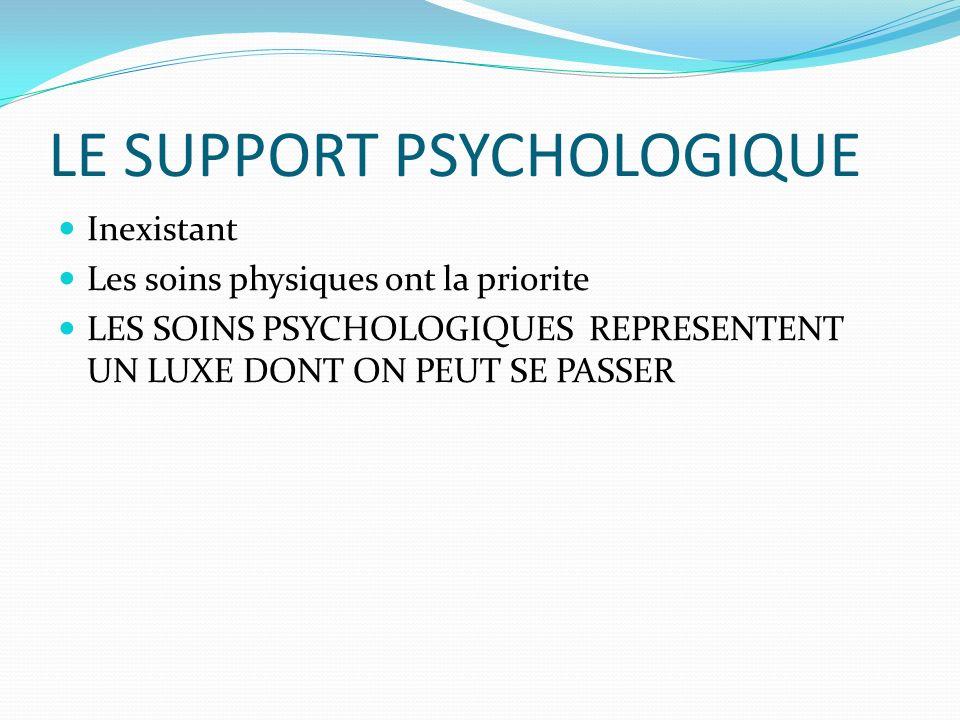 LE SUPPORT PSYCHOLOGIQUE Inexistant Les soins physiques ont la priorite LES SOINS PSYCHOLOGIQUES REPRESENTENT UN LUXE DONT ON PEUT SE PASSER