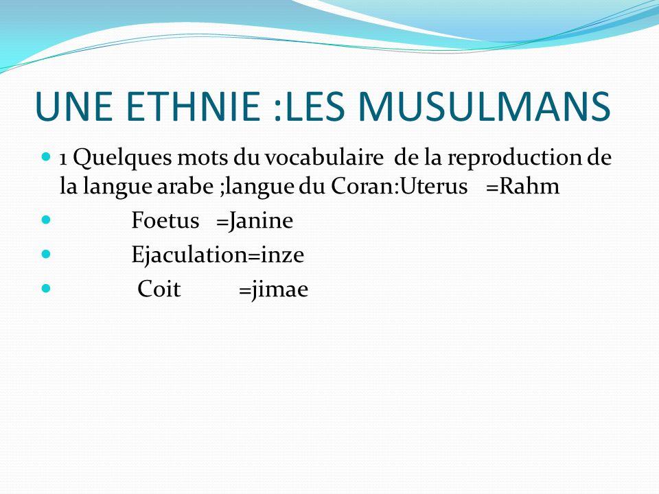 UNE ETHNIE :LES MUSULMANS 1 Quelques mots du vocabulaire de la reproduction de la langue arabe ;langue du Coran:Uterus =Rahm Foetus =Janine Ejaculatio