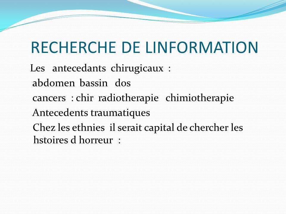 RECHERCHE DE LINFORMATION Les antecedants chirugicaux : abdomen bassin dos cancers : chir radiotherapie chimiotherapie Antecedents traumatiques Chez l
