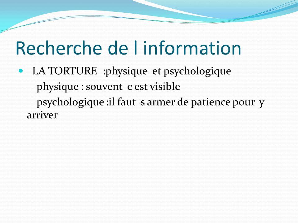 Recherche de l information LA TORTURE :physique et psychologique physique : souvent c est visible psychologique :il faut s armer de patience pour y ar