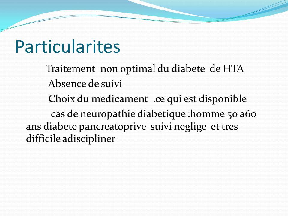 Particularites Traitement non optimal du diabete de HTA Absence de suivi Choix du medicament :ce qui est disponible cas de neuropathie diabetique :hom