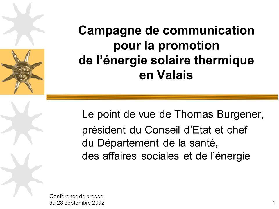 Conférence de presse du 23 septembre 20021 Campagne de communication pour la promotion de lénergie solaire thermique en Valais Le point de vue de Thomas Burgener, président du Conseil dEtat et chef du Département de la santé, des affaires sociales et de lénergie