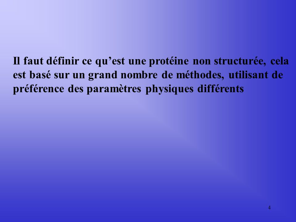 4 Il faut définir ce quest une protéine non structurée, cela est basé sur un grand nombre de méthodes, utilisant de préférence des paramètres physiques différents