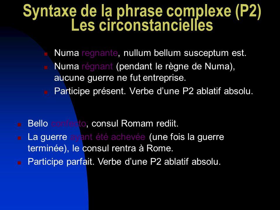 Syntaxe de la phrase complexe (P2) Les circonstancielles Numa regnante, nullum bellum susceptum est. Numa régnant (pendant le règne de Numa), aucune g