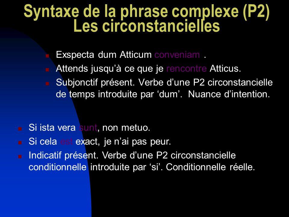 Syntaxe de la phrase complexe (P2) Les circonstancielles Exspecta dum Atticum conveniam. Attends jusquà ce que je rencontre Atticus. Subjonctif présen