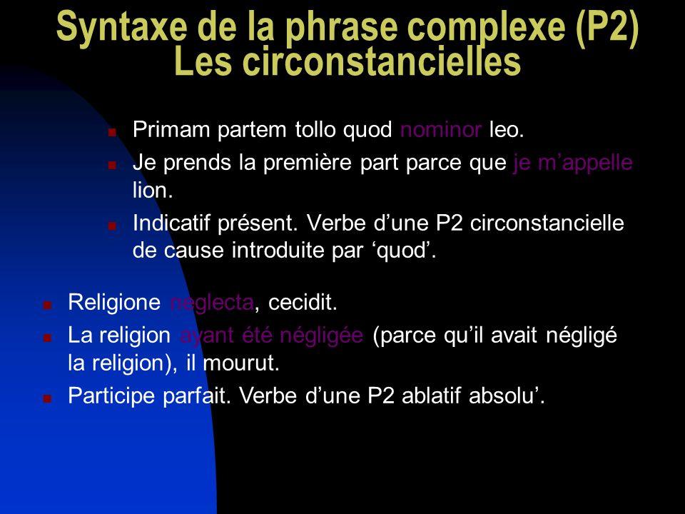 Syntaxe de la phrase complexe (P2) Les circonstancielles Primam partem tollo quod nominor leo. Je prends la première part parce que je mappelle lion.