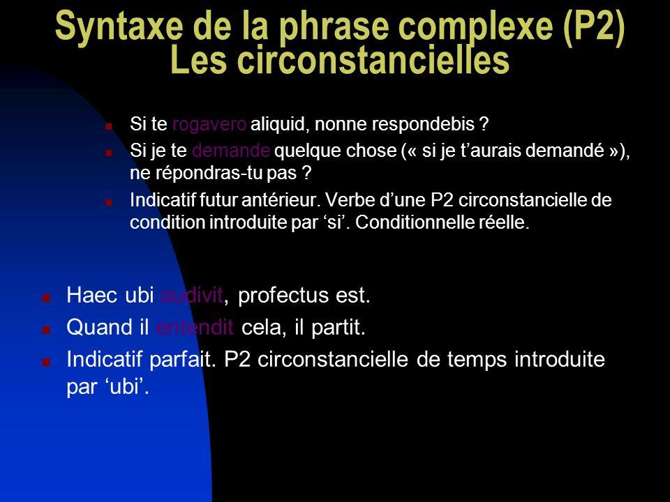 Syntaxe de la phrase complexe (P2) Les circonstancielles Si te rogavero aliquid, nonne respondebis ? Si je te demande quelque chose (« si je taurais d