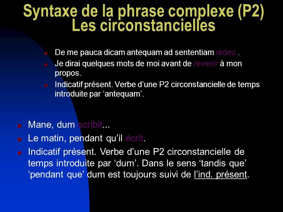Syntaxe de la phrase complexe (P2) Les circonstancielles De me pauca dicam antequam ad sententiam redeo. Je dirai quelques mots de moi avant de reveni