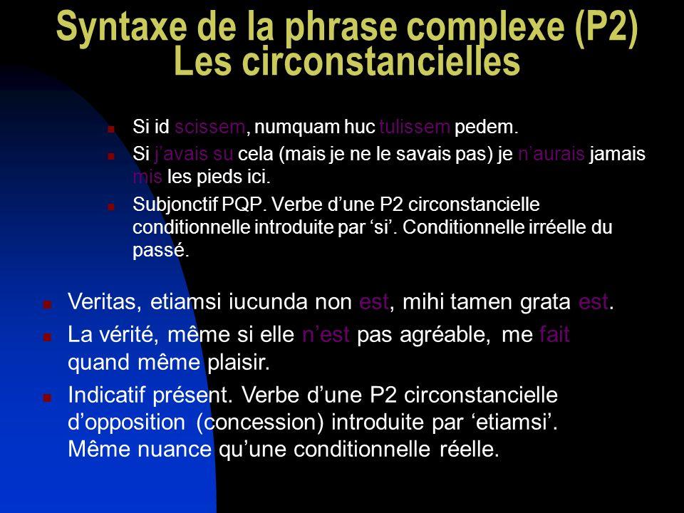 Syntaxe de la phrase complexe (P2) Les circonstancielles Si id scissem, numquam huc tulissem pedem. Si javais su cela (mais je ne le savais pas) je na